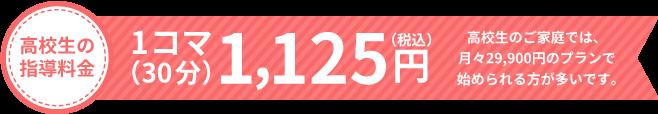 高校生の指導料金 1コマ(30分)1,125円 高校生のご家庭では、月々29,900円円のプランで始められる方が多いです。